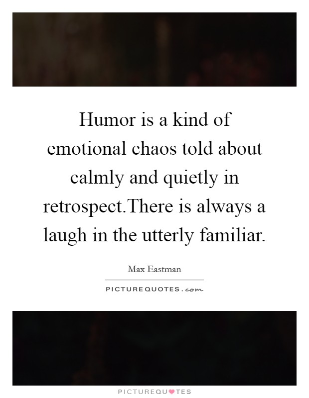 Humor is a kind of emotional chaos told about calmly and quietly in retrospect.There is always a laugh in the utterly familiar Picture Quote #1