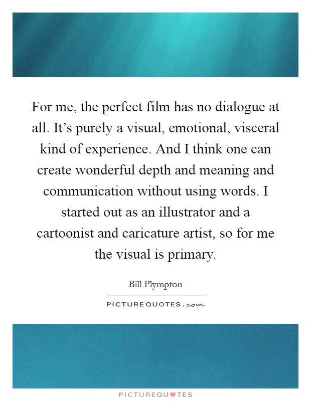 For me, the perfect film has no dialogue at all. It's purely a visual, emotional, visceral kind of experience. And I think one can create wonderful depth and meaning and communication without using words. I started out as an illustrator and a cartoonist and caricature artist, so for me the visual is primary Picture Quote #1