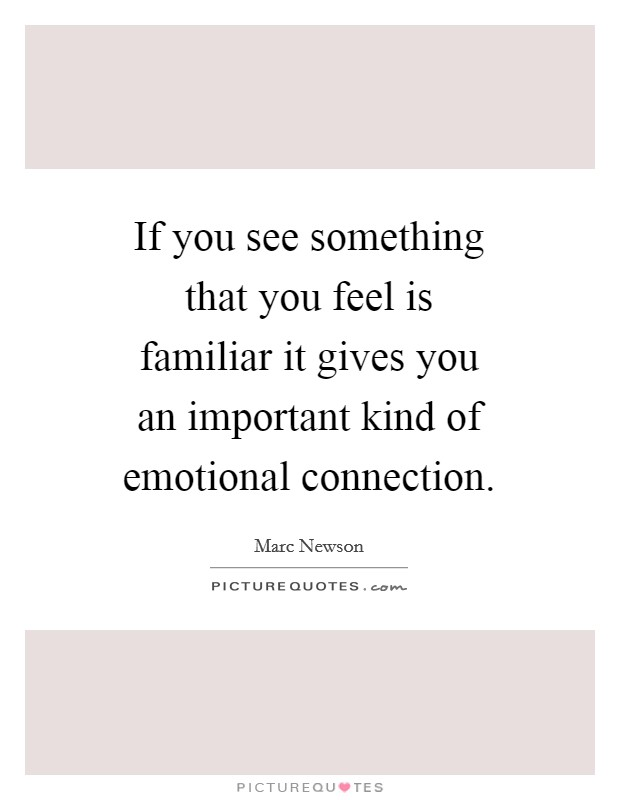If you see something that you feel is familiar it gives you an important kind of emotional connection Picture Quote #1