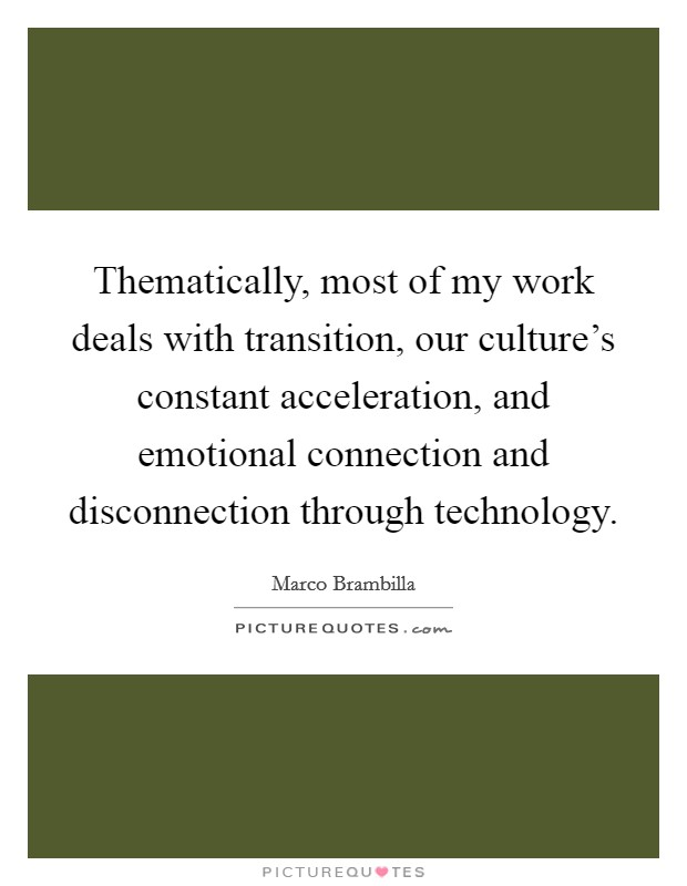 Thematically, most of my work deals with transition, our culture's constant acceleration, and emotional connection and disconnection through technology Picture Quote #1