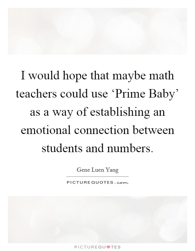 I would hope that maybe math teachers could use 'Prime Baby' as a way of establishing an emotional connection between students and numbers Picture Quote #1