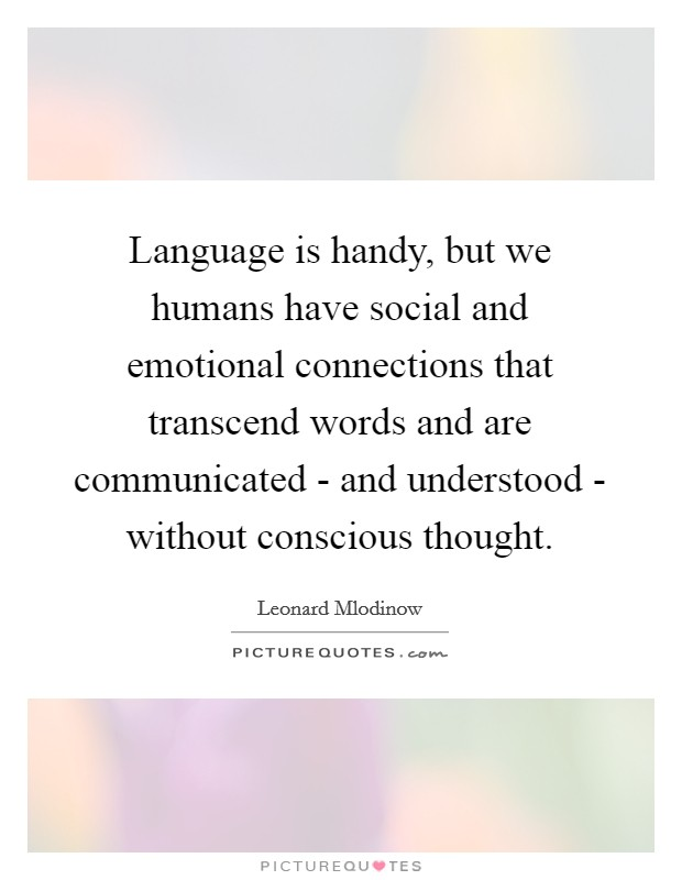Language is handy, but we humans have social and emotional connections that transcend words and are communicated - and understood - without conscious thought Picture Quote #1