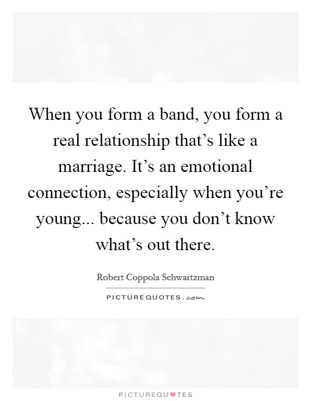 When you form a band, you form a real relationship that's like a marriage. It's an emotional connection, especially when you're young... because you don't know what's out there Picture Quote #1
