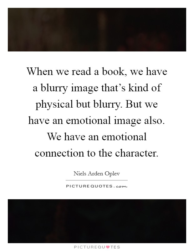 When we read a book, we have a blurry image that's kind of physical but blurry. But we have an emotional image also. We have an emotional connection to the character Picture Quote #1