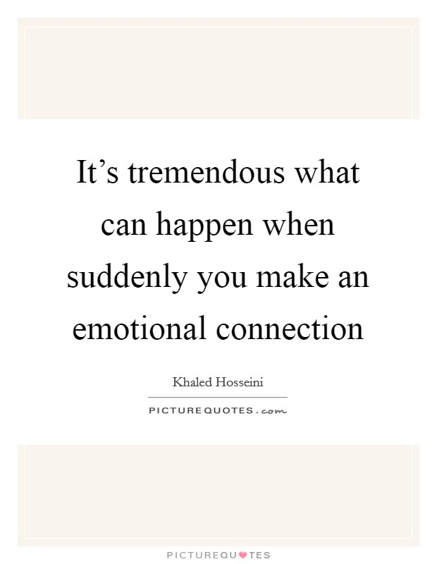 It's tremendous what can happen when suddenly you make an emotional connection Picture Quote #1