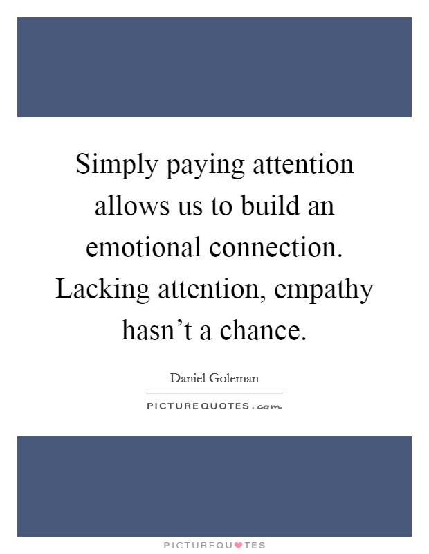 Simply paying attention allows us to build an emotional connection. Lacking attention, empathy hasn't a chance Picture Quote #1