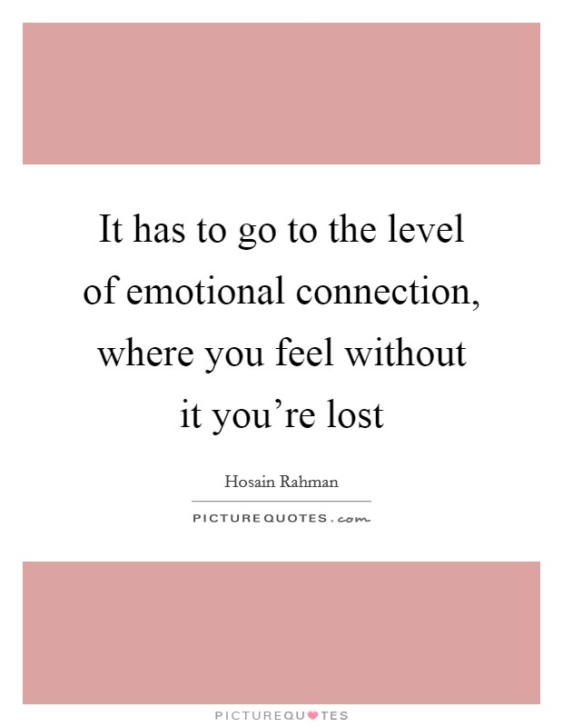 It has to go to the level of emotional connection, where you feel without it you're lost Picture Quote #1