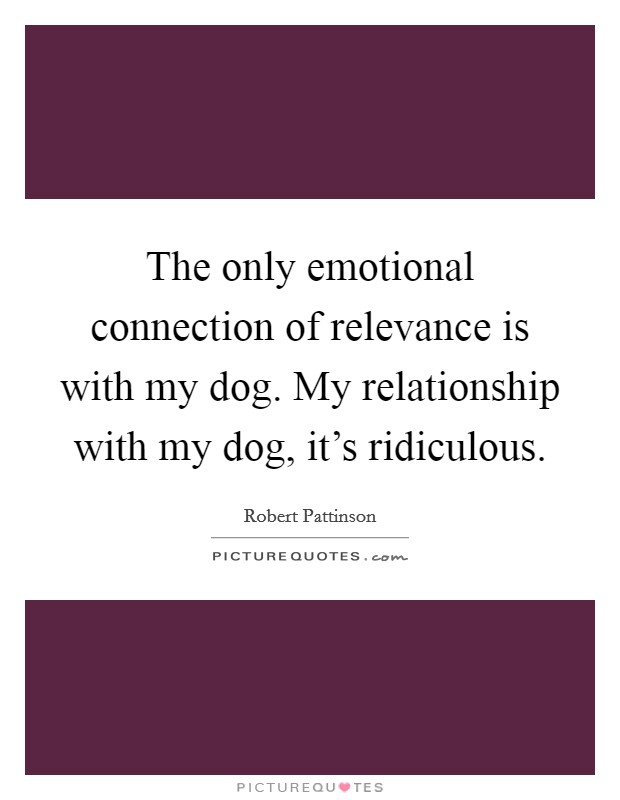 The only emotional connection of relevance is with my dog. My relationship with my dog, it's ridiculous Picture Quote #1