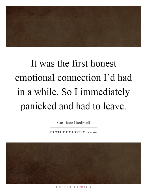 It was the first honest emotional connection I'd had in a while. So I immediately panicked and had to leave Picture Quote #1