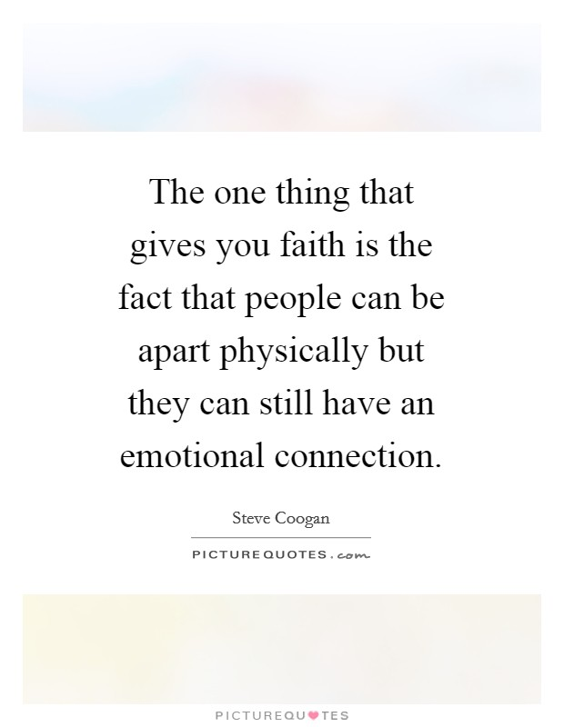 The one thing that gives you faith is the fact that people can be apart physically but they can still have an emotional connection Picture Quote #1