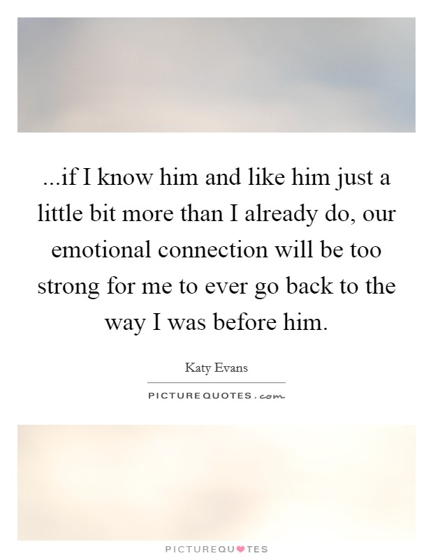 ...if I know him and like him just a little bit more than I already do, our emotional connection will be too strong for me to ever go back to the way I was before him Picture Quote #1