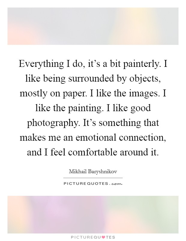 Everything I do, it's a bit painterly. I like being surrounded by objects, mostly on paper. I like the images. I like the painting. I like good photography. It's something that makes me an emotional connection, and I feel comfortable around it Picture Quote #1