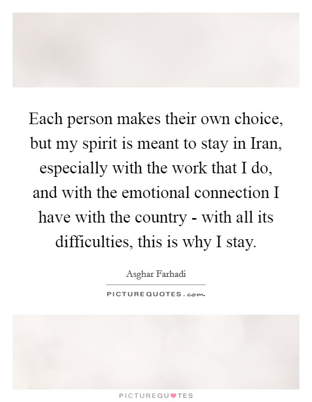 Each person makes their own choice, but my spirit is meant to stay in Iran, especially with the work that I do, and with the emotional connection I have with the country - with all its difficulties, this is why I stay Picture Quote #1