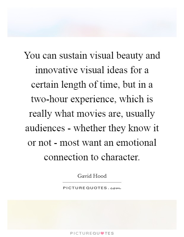 You can sustain visual beauty and innovative visual ideas for a certain length of time, but in a two-hour experience, which is really what movies are, usually audiences - whether they know it or not - most want an emotional connection to character Picture Quote #1
