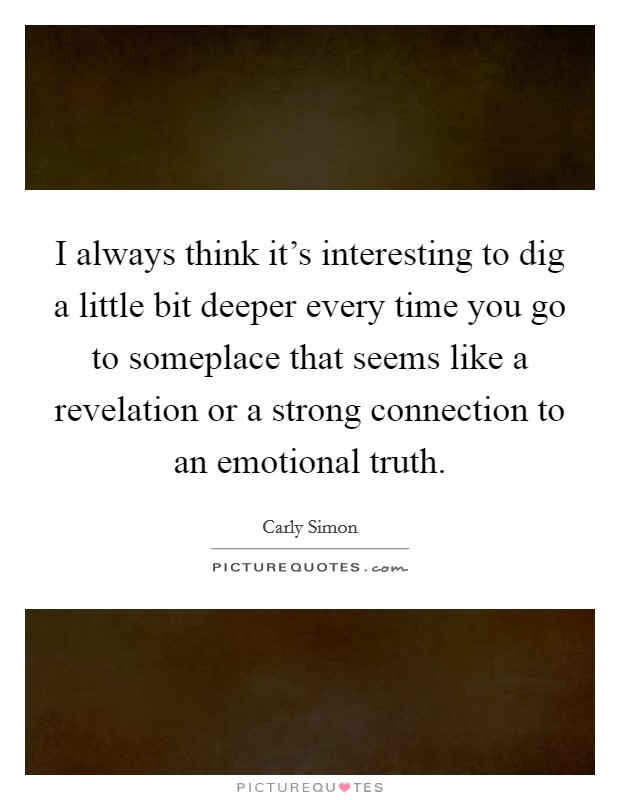 I always think it's interesting to dig a little bit deeper every time you go to someplace that seems like a revelation or a strong connection to an emotional truth Picture Quote #1