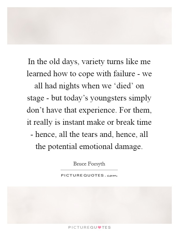 In the old days, variety turns like me learned how to cope with failure - we all had nights when we 'died' on stage - but today's youngsters simply don't have that experience. For them, it really is instant make or break time - hence, all the tears and, hence, all the potential emotional damage Picture Quote #1