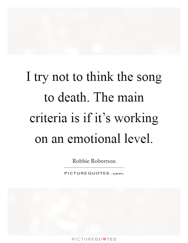 I try not to think the song to death. The main criteria is if it's working on an emotional level Picture Quote #1