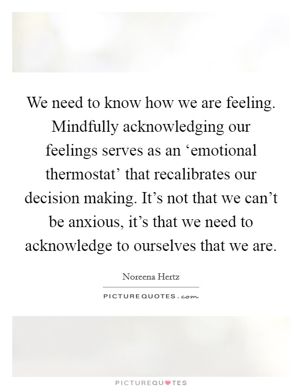 We need to know how we are feeling. Mindfully acknowledging our feelings serves as an 'emotional thermostat' that recalibrates our decision making. It's not that we can't be anxious, it's that we need to acknowledge to ourselves that we are Picture Quote #1