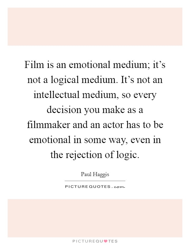 Film is an emotional medium; it's not a logical medium. It's not an intellectual medium, so every decision you make as a filmmaker and an actor has to be emotional in some way, even in the rejection of logic Picture Quote #1