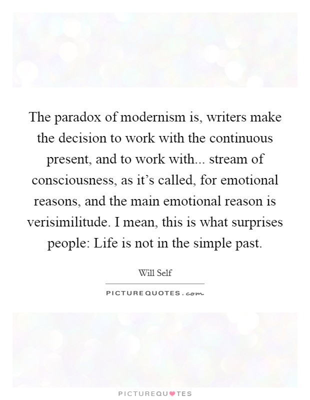 The paradox of modernism is, writers make the decision to work with the continuous present, and to work with... stream of consciousness, as it's called, for emotional reasons, and the main emotional reason is verisimilitude. I mean, this is what surprises people: Life is not in the simple past Picture Quote #1