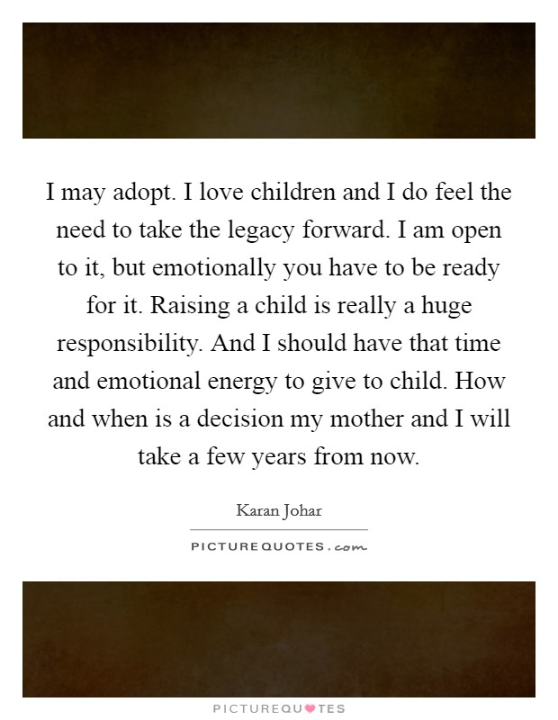I may adopt. I love children and I do feel the need to take the legacy forward. I am open to it, but emotionally you have to be ready for it. Raising a child is really a huge responsibility. And I should have that time and emotional energy to give to child. How and when is a decision my mother and I will take a few years from now Picture Quote #1