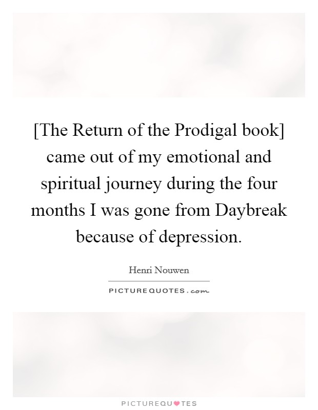 [The Return of the Prodigal book] came out of my emotional and spiritual journey during the four months I was gone from Daybreak because of depression Picture Quote #1