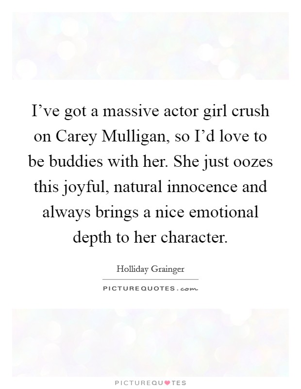 I've got a massive actor girl crush on Carey Mulligan, so I'd love to be buddies with her. She just oozes this joyful, natural innocence and always brings a nice emotional depth to her character Picture Quote #1