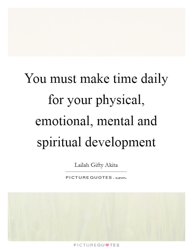 You must make time daily for your physical, emotional, mental and spiritual development Picture Quote #1