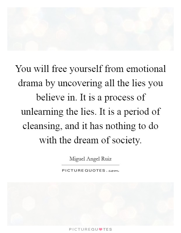 You will free yourself from emotional drama by uncovering all the lies you believe in. It is a process of unlearning the lies. It is a period of cleansing, and it has nothing to do with the dream of society. Picture Quote #1