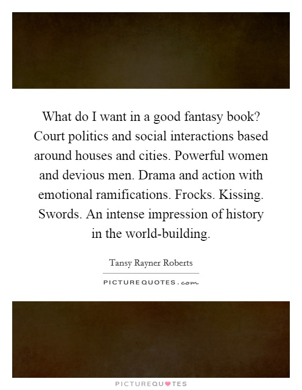 What do I want in a good fantasy book? Court politics and social interactions based around houses and cities. Powerful women and devious men. Drama and action with emotional ramifications. Frocks. Kissing. Swords. An intense impression of history in the world-building Picture Quote #1