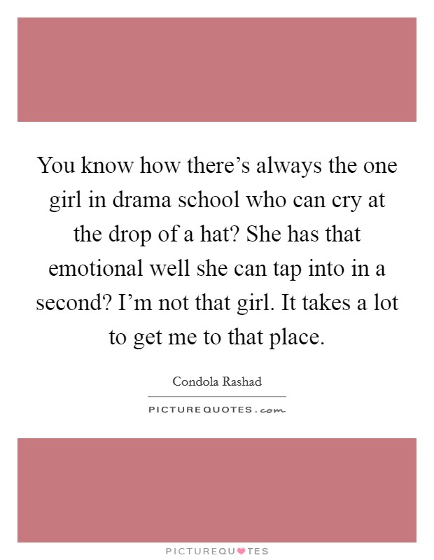 You know how there's always the one girl in drama school who can cry at the drop of a hat? She has that emotional well she can tap into in a second? I'm not that girl. It takes a lot to get me to that place Picture Quote #1