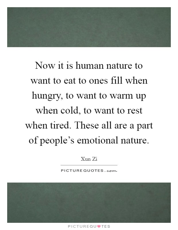 Now it is human nature to want to eat to ones fill when hungry, to want to warm up when cold, to want to rest when tired. These all are a part of people's emotional nature Picture Quote #1
