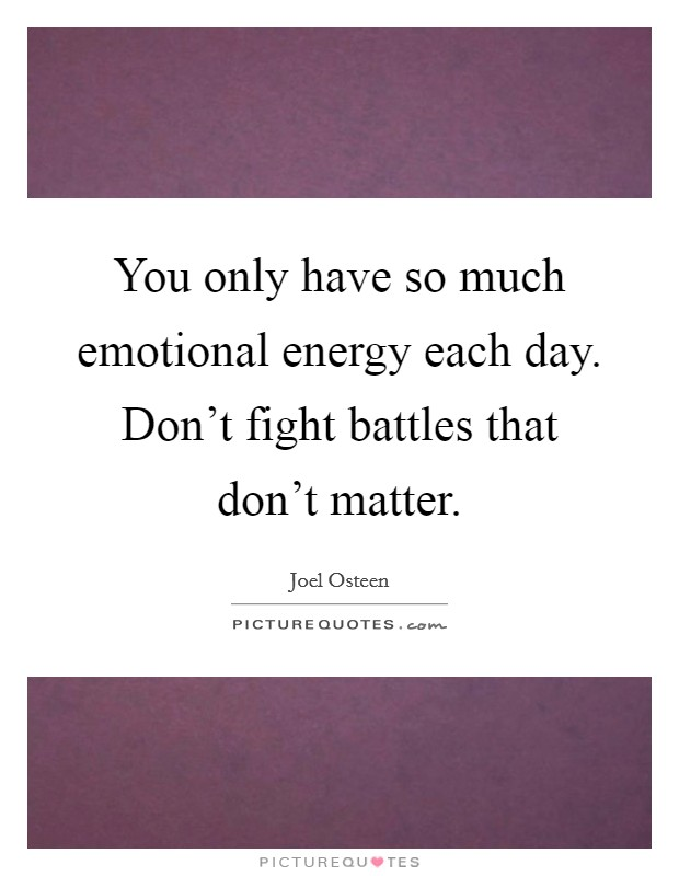 You only have so much emotional energy each day. Don't fight battles that don't matter Picture Quote #1