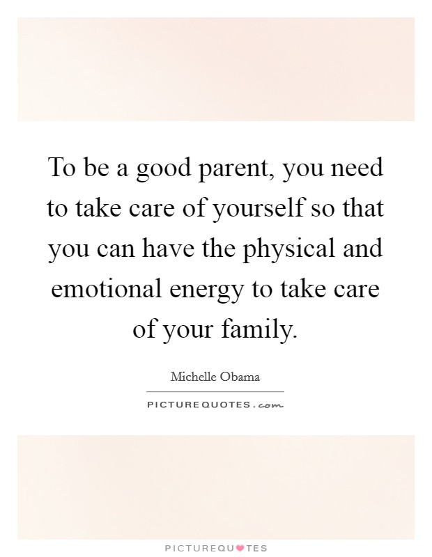 To be a good parent, you need to take care of yourself so that you can have the physical and emotional energy to take care of your family Picture Quote #1