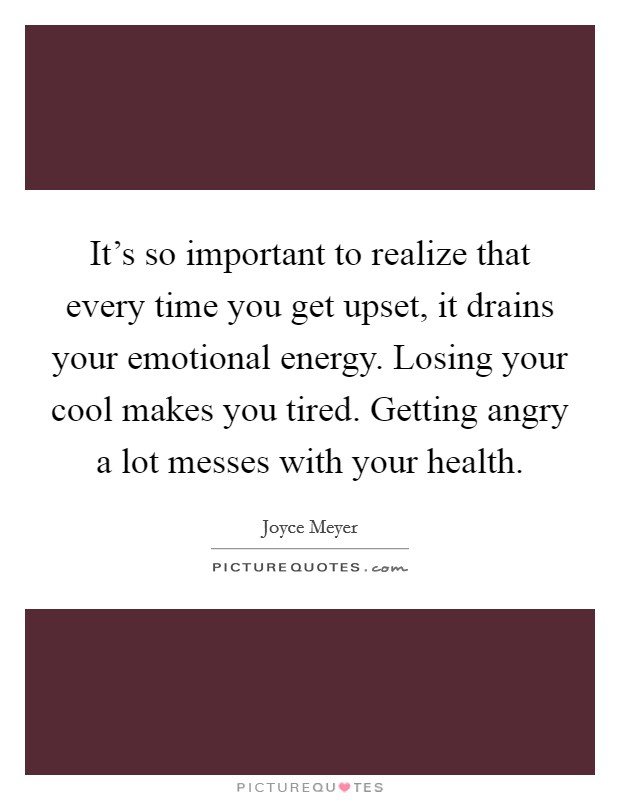 It's so important to realize that every time you get upset, it drains your emotional energy. Losing your cool makes you tired. Getting angry a lot messes with your health Picture Quote #1
