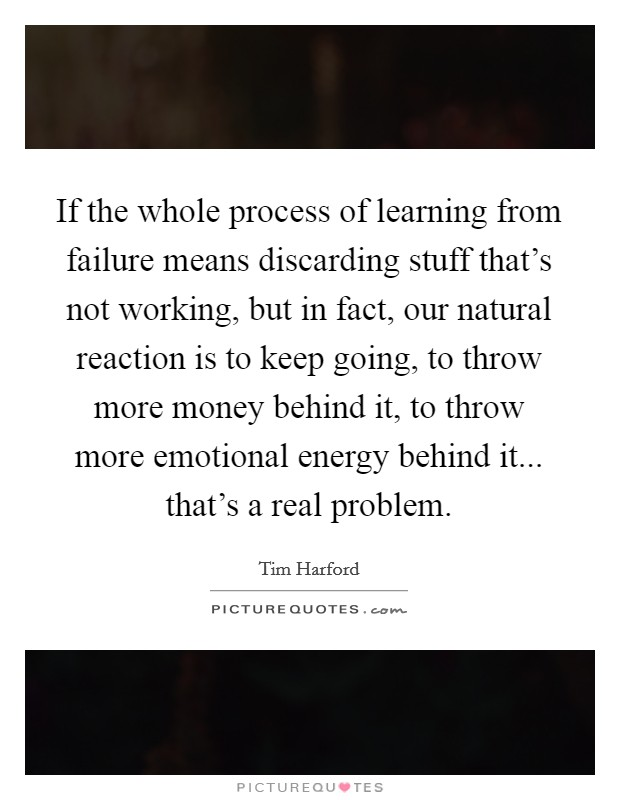 If the whole process of learning from failure means discarding stuff that's not working, but in fact, our natural reaction is to keep going, to throw more money behind it, to throw more emotional energy behind it... that's a real problem Picture Quote #1