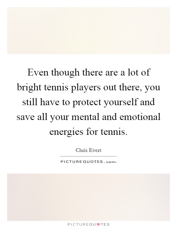 Even though there are a lot of bright tennis players out there, you still have to protect yourself and save all your mental and emotional energies for tennis Picture Quote #1