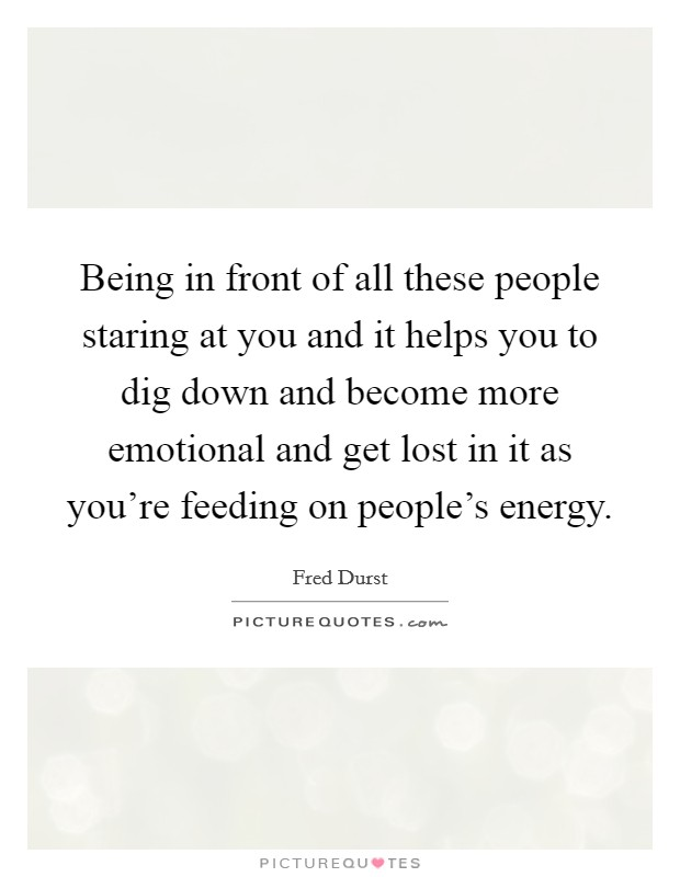 Being in front of all these people staring at you and it helps you to dig down and become more emotional and get lost in it as you're feeding on people's energy Picture Quote #1