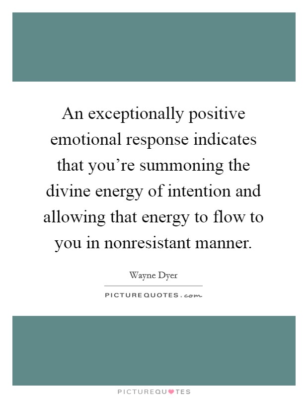 An exceptionally positive emotional response indicates that you're summoning the divine energy of intention and allowing that energy to flow to you in nonresistant manner Picture Quote #1