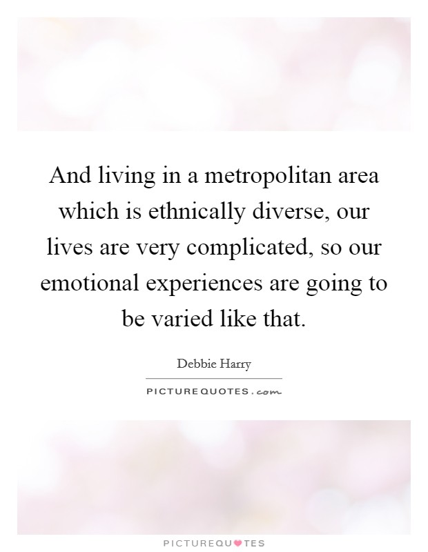 And living in a metropolitan area which is ethnically diverse, our lives are very complicated, so our emotional experiences are going to be varied like that. Picture Quote #1