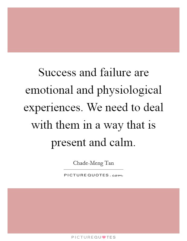 Success and failure are emotional and physiological experiences. We need to deal with them in a way that is present and calm Picture Quote #1