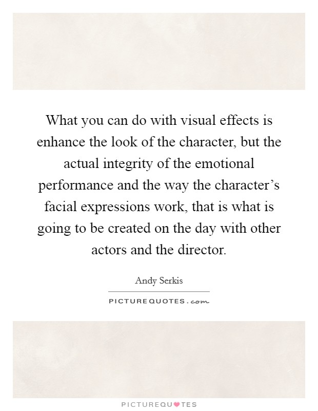 What you can do with visual effects is enhance the look of the character, but the actual integrity of the emotional performance and the way the character's facial expressions work, that is what is going to be created on the day with other actors and the director Picture Quote #1