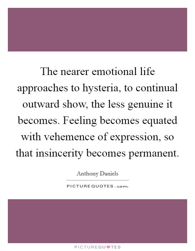 The nearer emotional life approaches to hysteria, to continual outward show, the less genuine it becomes. Feeling becomes equated with vehemence of expression, so that insincerity becomes permanent Picture Quote #1