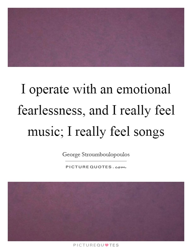 I operate with an emotional fearlessness, and I really feel music; I really feel songs Picture Quote #1