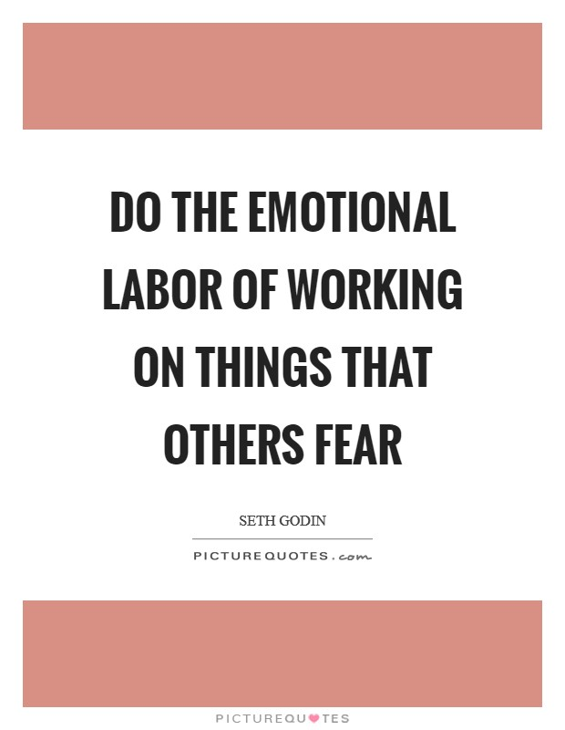 Do the emotional labor of working on things that others fear Picture Quote #1
