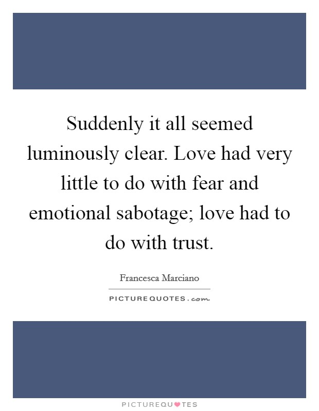 Suddenly it all seemed luminously clear. Love had very little to do with fear and emotional sabotage; love had to do with trust. Picture Quote #1