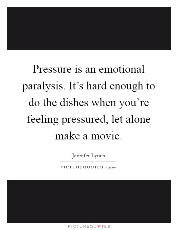 Pressure is an emotional paralysis. It's hard enough to do the dishes when you're feeling pressured, let alone make a movie Picture Quote #1