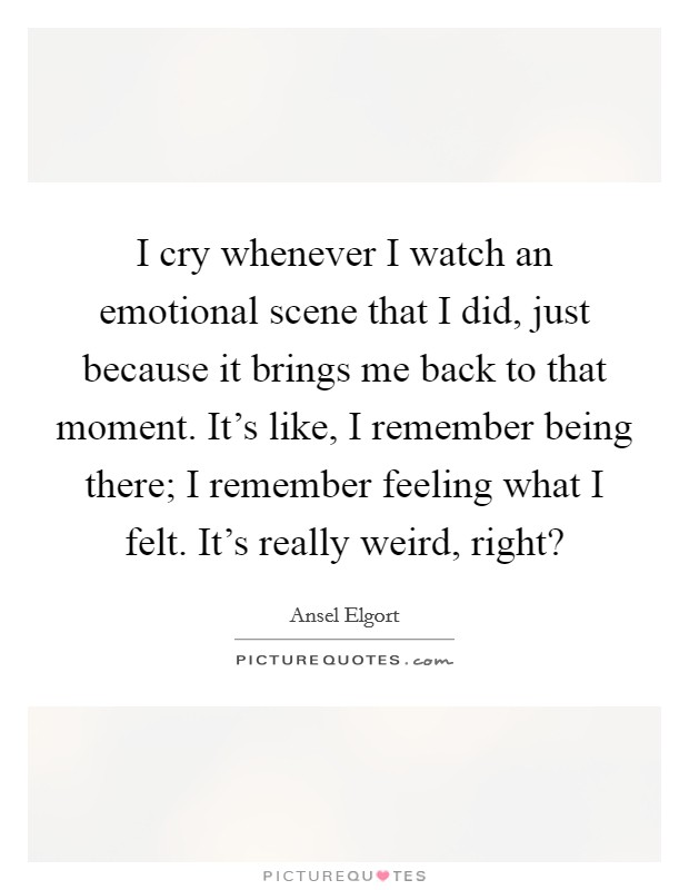 I cry whenever I watch an emotional scene that I did, just because it brings me back to that moment. It's like, I remember being there; I remember feeling what I felt. It's really weird, right? Picture Quote #1