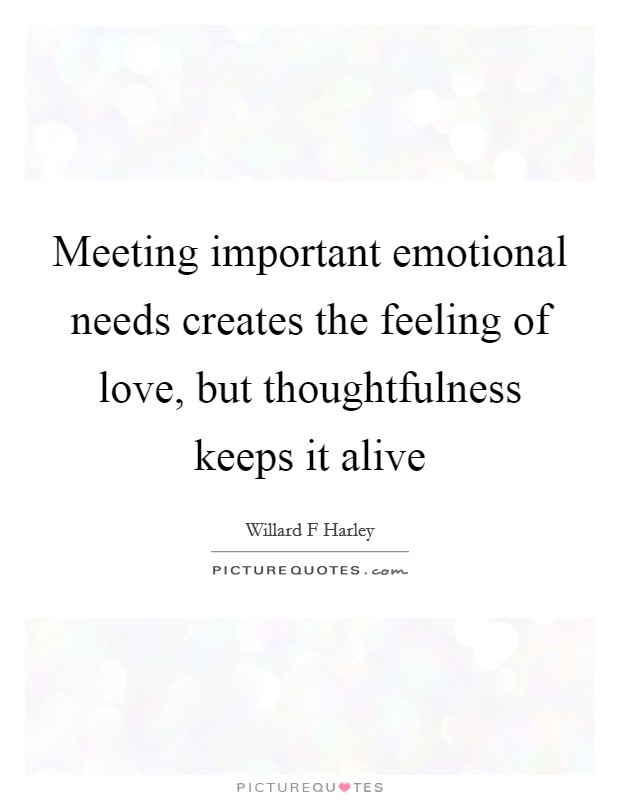 Meeting important emotional needs creates the feeling of love, but thoughtfulness keeps it alive Picture Quote #1