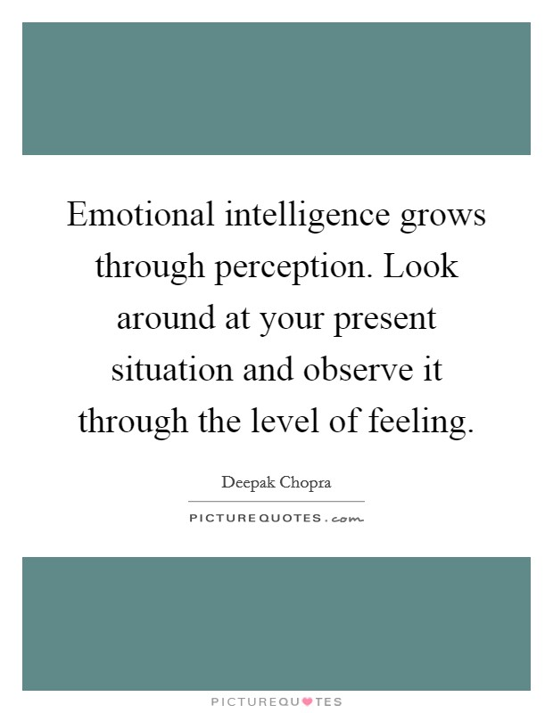 Emotional intelligence grows through perception. Look around at your present situation and observe it through the level of feeling Picture Quote #1